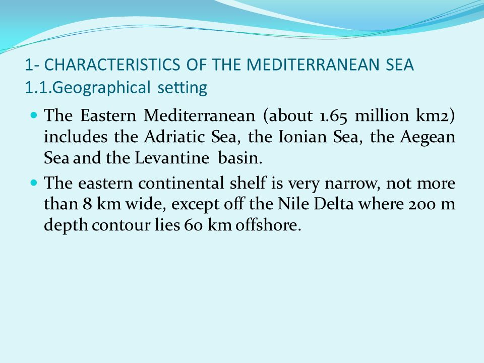 1- CHARACTERISTICS OF THE MEDITERRANEAN SEA 1.1.Geographical setting The Eastern Mediterranean (about 1.65 million km2) includes the Adriatic Sea, the