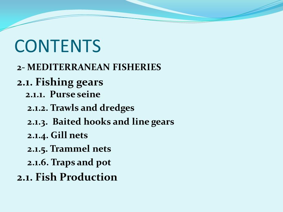CONTENTS 2- MEDITERRANEAN FISHERIES 2.1. Fishing gears 2.1.1. Purse seine 2.1.2. Trawls and dredges 2.1.3. Baited hooks and line gears 2.1.4. Gill net