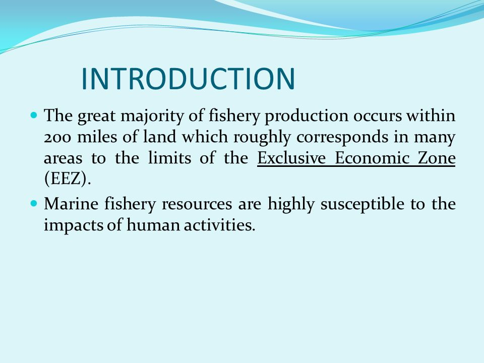 INTRODUCTION The great majority of fishery production occurs within 200 miles of land which roughly corresponds in many areas to the limits of the Exc
