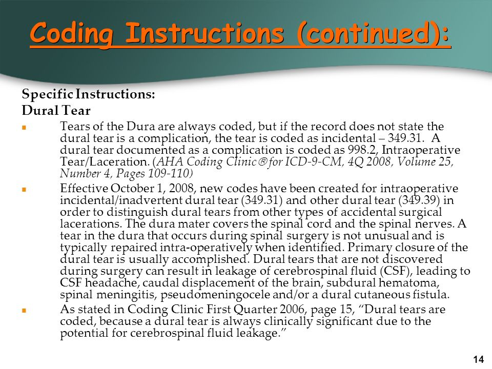 14 Coding Instructions (continued): Specific Instructions: Dural Tear Tears of the Dura are always coded, but if the record does not state the dural t