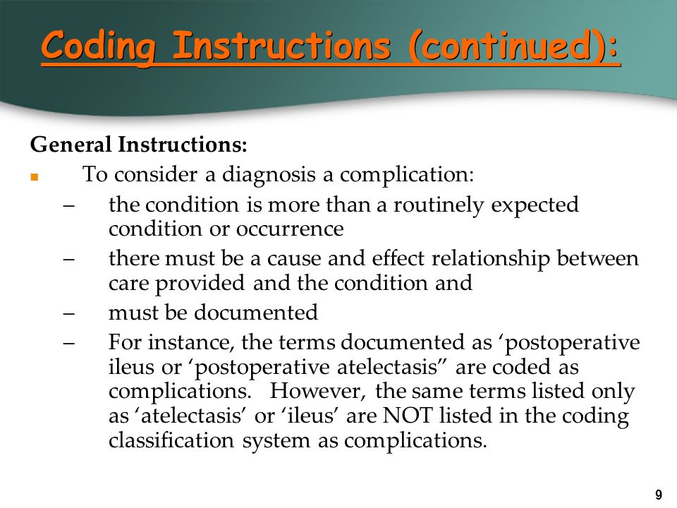 9 Coding Instructions (continued): General Instructions: To consider a diagnosis a complication: –the condition is more than a routinely expected cond