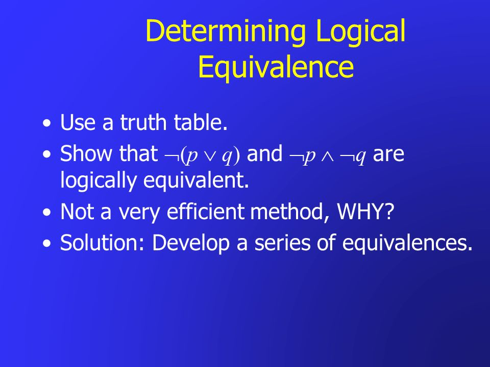 Determining Logical Equivalence Use a truth table. Show that (p q) and p q are logically equivalent. Not a very efficient method, WHY? Solution: Devel