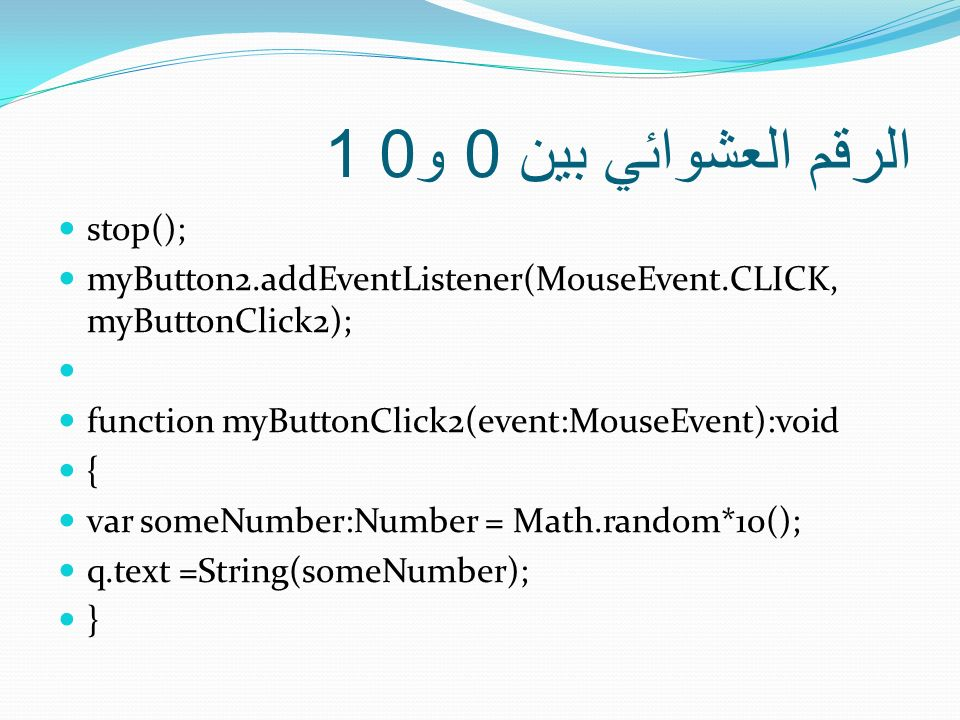 الرقم العشوائي بين 0 و 0 1 stop(); myButton2.addEventListener(MouseEvent.CLICK, myButtonClick2); function myButtonClick2(event:MouseEvent):void { var someNumber:Number = Math.random*10(); q.text =String(someNumber); }