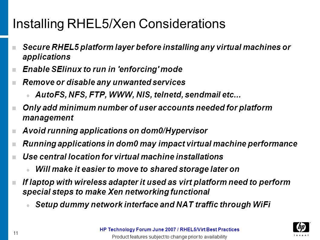 HP Technology Forum June 2007 / RHEL5/Virt Best Practices Product features subject to change prior to availability 11 Installing RHEL5/Xen Considerations Secure RHEL5 platform layer before installing any virtual machines or applications Enable SElinux to run in enforcing mode Remove or disable any unwanted services AutoFS, NFS, FTP, WWW, NIS, telnetd, sendmail etc...