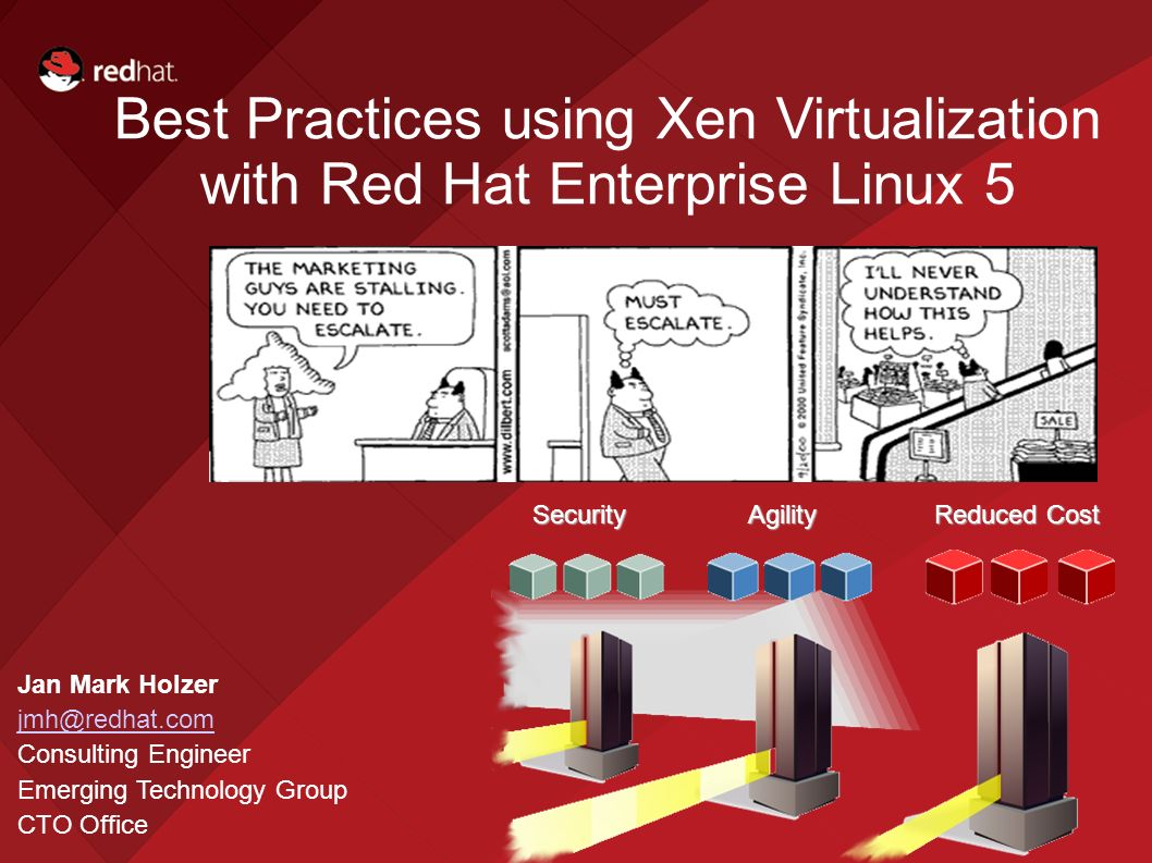 Security Agility Reduced Cost Security Agility Reduced Cost Best Practices using Xen Virtualization with Red Hat Enterprise Linux 5 Jan Mark Holzer jmh@redhat.com Consulting Engineer Emerging Technology Group CTO Office
