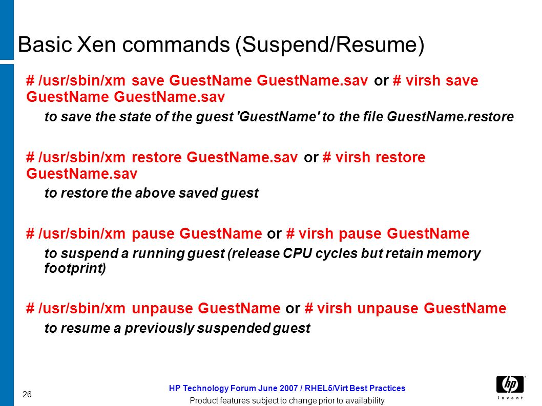 HP Technology Forum June 2007 / RHEL5/Virt Best Practices Product features subject to change prior to availability 26 Basic Xen commands (Suspend/Resume) # /usr/sbin/xm save GuestName GuestName.sav or # virsh save GuestName GuestName.sav to save the state of the guest GuestName to the file GuestName.restore # /usr/sbin/xm restore GuestName.sav or # virsh restore GuestName.sav to restore the above saved guest # /usr/sbin/xm pause GuestName or # virsh pause GuestName to suspend a running guest (release CPU cycles but retain memory footprint) # /usr/sbin/xm unpause GuestName or # virsh unpause GuestName to resume a previously suspended guest