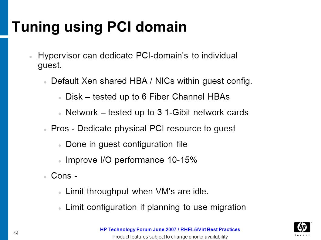 HP Technology Forum June 2007 / RHEL5/Virt Best Practices Product features subject to change prior to availability 44 Tuning using PCI domain Hypervisor can dedicate PCI-domain s to individual guest.