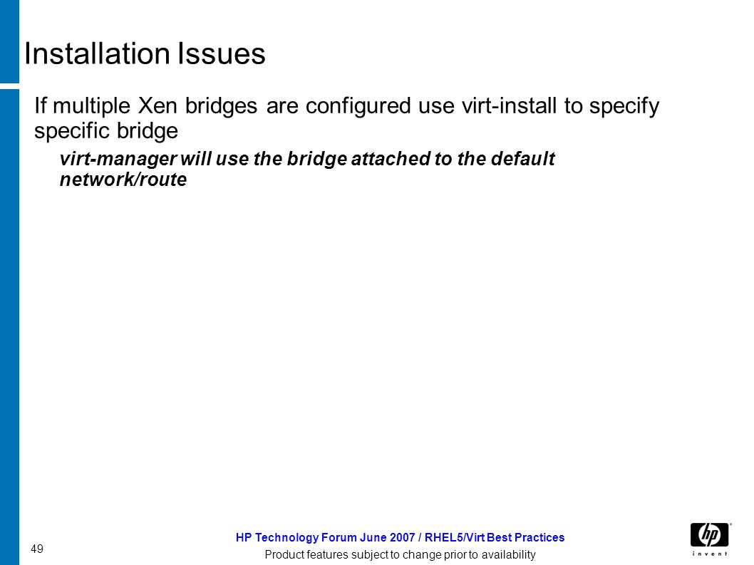 49 HP Technology Forum June 2007 / RHEL5/Virt Best Practices Product features subject to change prior to availability Installation Issues If multiple Xen bridges are configured use virt-install to specify specific bridge virt-manager will use the bridge attached to the default network/route