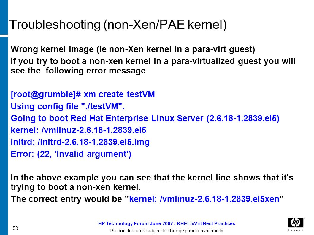 53 HP Technology Forum June 2007 / RHEL5/Virt Best Practices Product features subject to change prior to availability Troubleshooting (non-Xen/PAE kernel) Wrong kernel image (ie non-Xen kernel in a para-virt guest) If you try to boot a non-xen kernel in a para-virtualized guest you will see the following error message [root@grumble]# xm create testVM Using config file ./testVM .