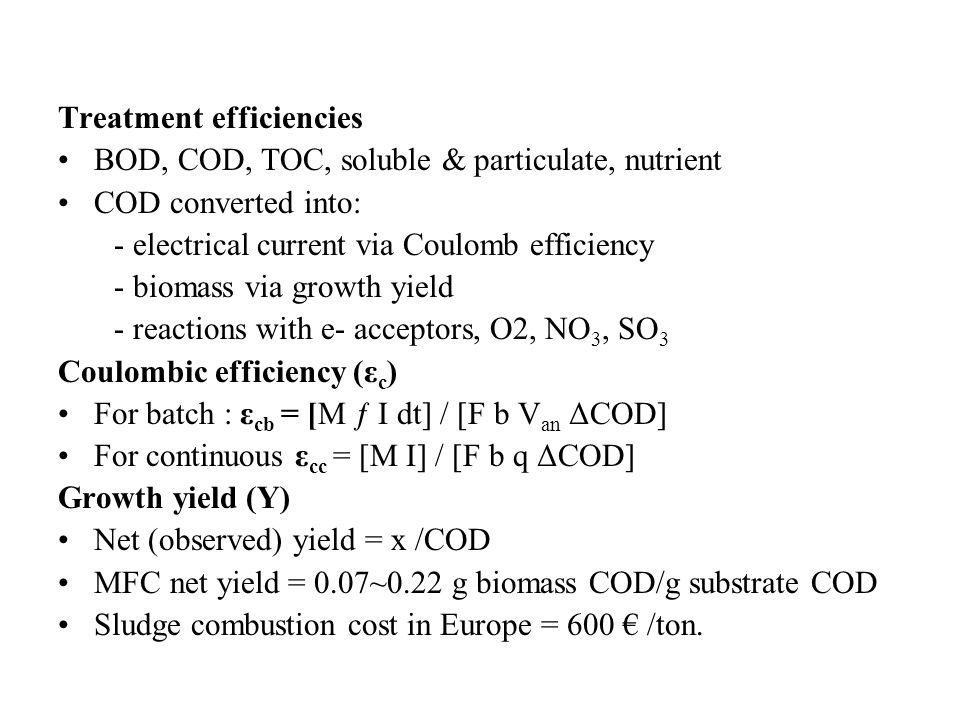 Treatment efficiencies BOD, COD, TOC, soluble & particulate, nutrient COD converted into: - electrical current via Coulomb efficiency - biomass via gr
