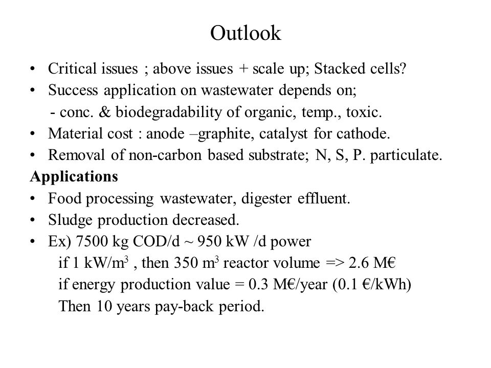 Outlook Critical issues ; above issues + scale up; Stacked cells? Success application on wastewater depends on; - conc. & biodegradability of organic,