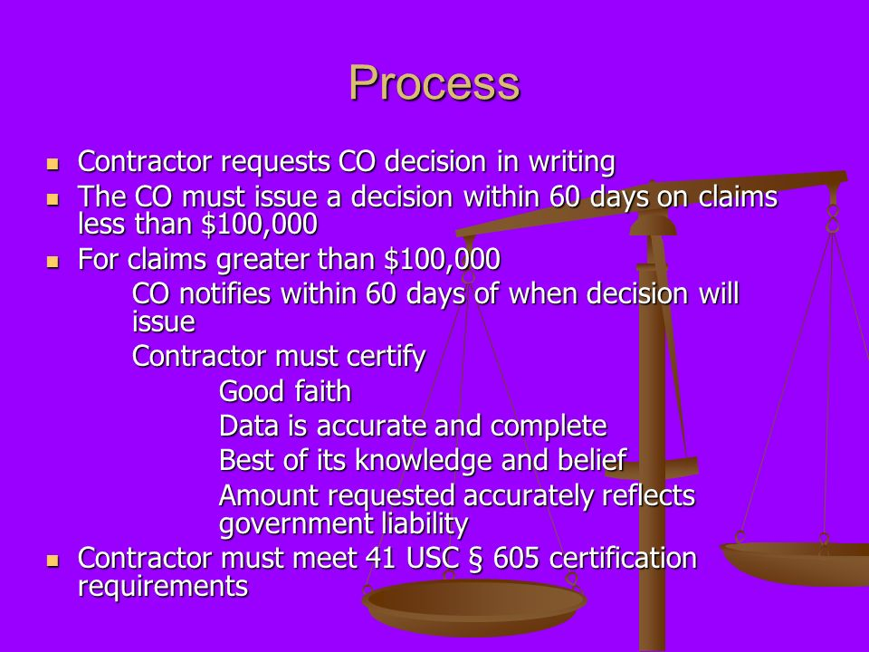 Process Contractor requests CO decision in writing Contractor requests CO decision in writing The CO must issue a decision within 60 days on claims le