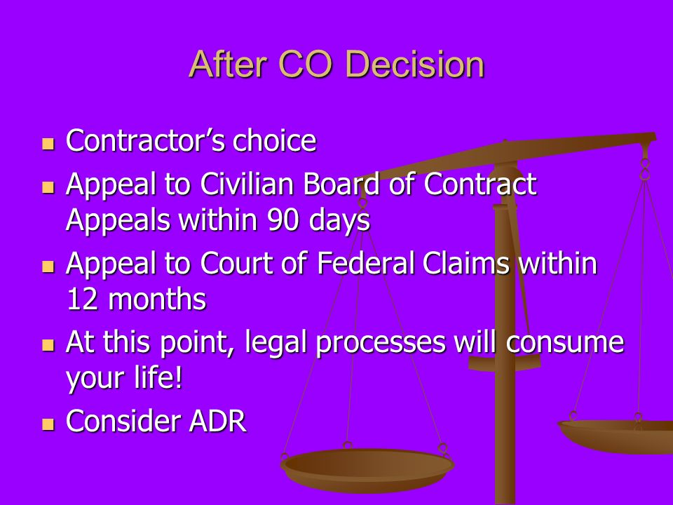 After CO Decision Contractors choice Contractors choice Appeal to Civilian Board of Contract Appeals within 90 days Appeal to Civilian Board of Contract Appeals within 90 days Appeal to Court of Federal Claims within 12 months Appeal to Court of Federal Claims within 12 months At this point, legal processes will consume your life.