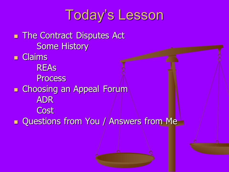 Todays Lesson The Contract Disputes Act The Contract Disputes Act Some History Claims ClaimsREAsProcess Choosing an Appeal Forum Choosing an Appeal Fo