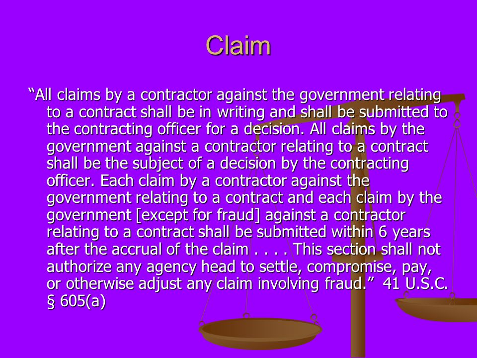 Claim All claims by a contractor against the government relating to a contract shall be in writing and shall be submitted to the contracting officer for a decision.