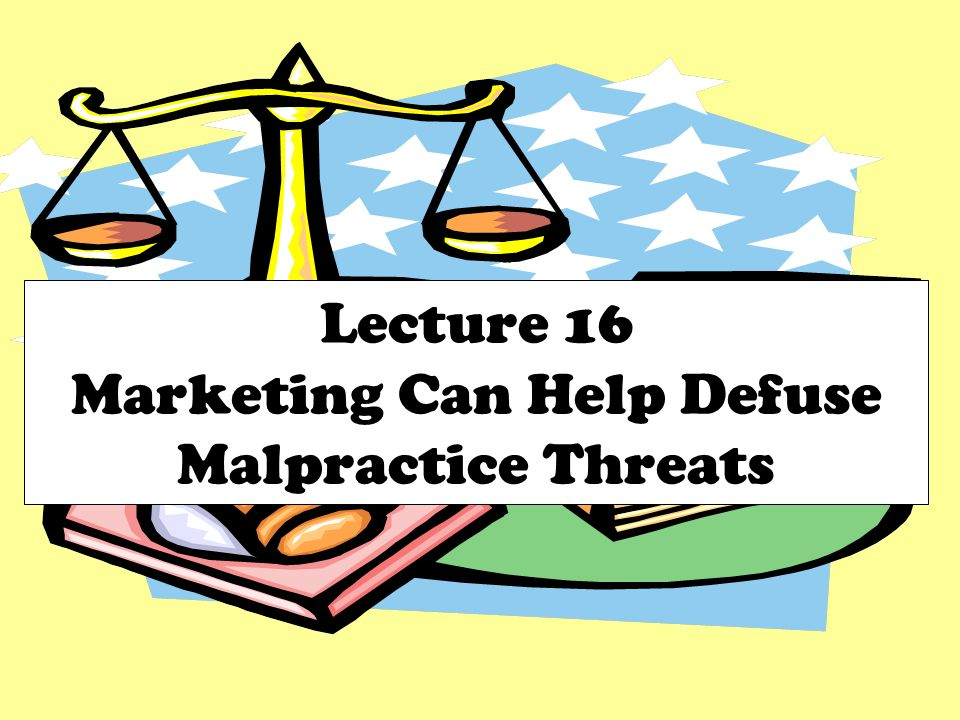 Lecture 16 Marketing Can Help Defuse Malpractice Threats