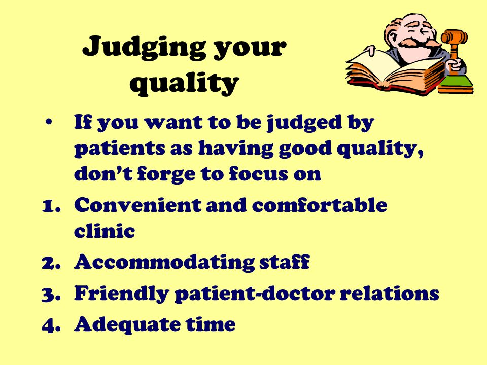 Judging your quality If you want to be judged by patients as having good quality, dont forge to focus on 1.Convenient and comfortable clinic 2.Accommo