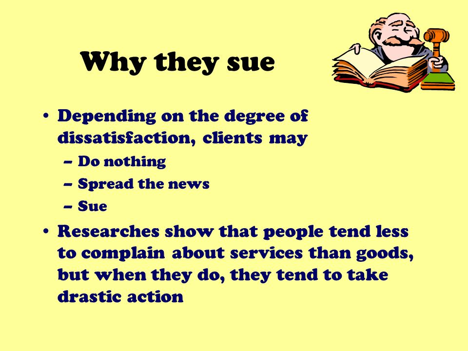 Why they sue Depending on the degree of dissatisfaction, clients may –Do nothing –Spread the news –Sue Researches show that people tend less to compla