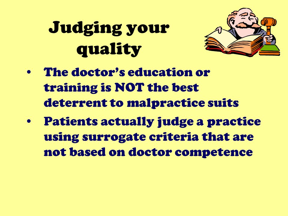 Judging your quality The doctors education or training is NOT the best deterrent to malpractice suits Patients actually judge a practice using surrogate criteria that are not based on doctor competence