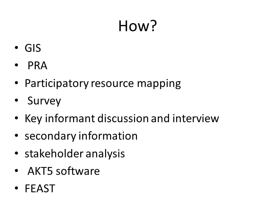 How? GIS PRA Participatory resource mapping Survey Key informant discussion and interview secondary information stakeholder analysis AKT5 software FEA