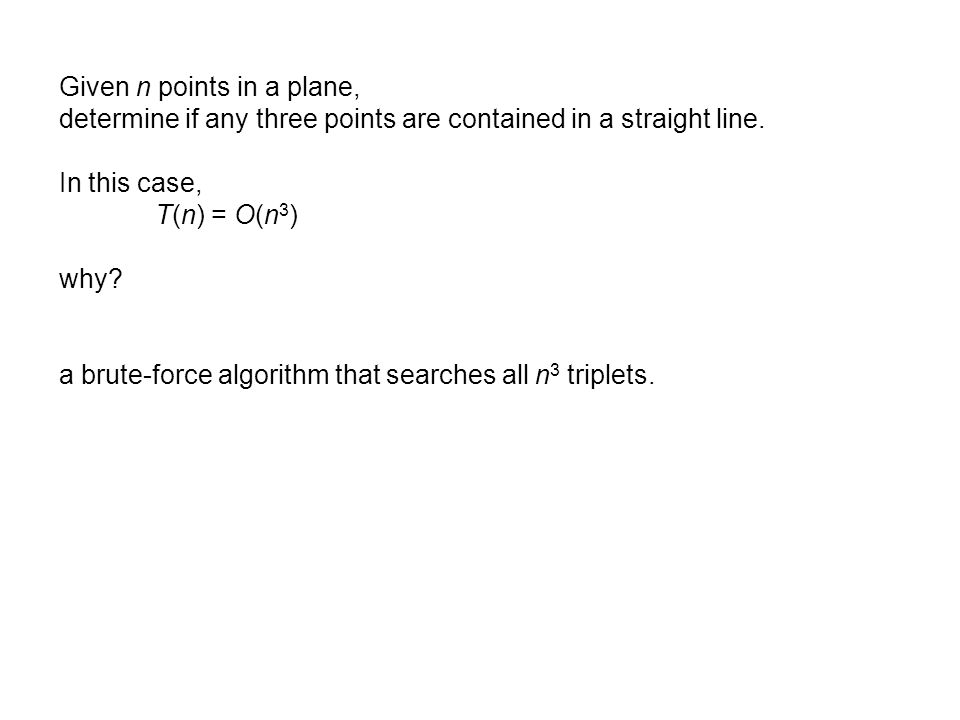 Given n points in a plane, determine if any three points are contained in a straight line. In this case, T(n) = O(n 3 ) why? a brute-force algorithm t