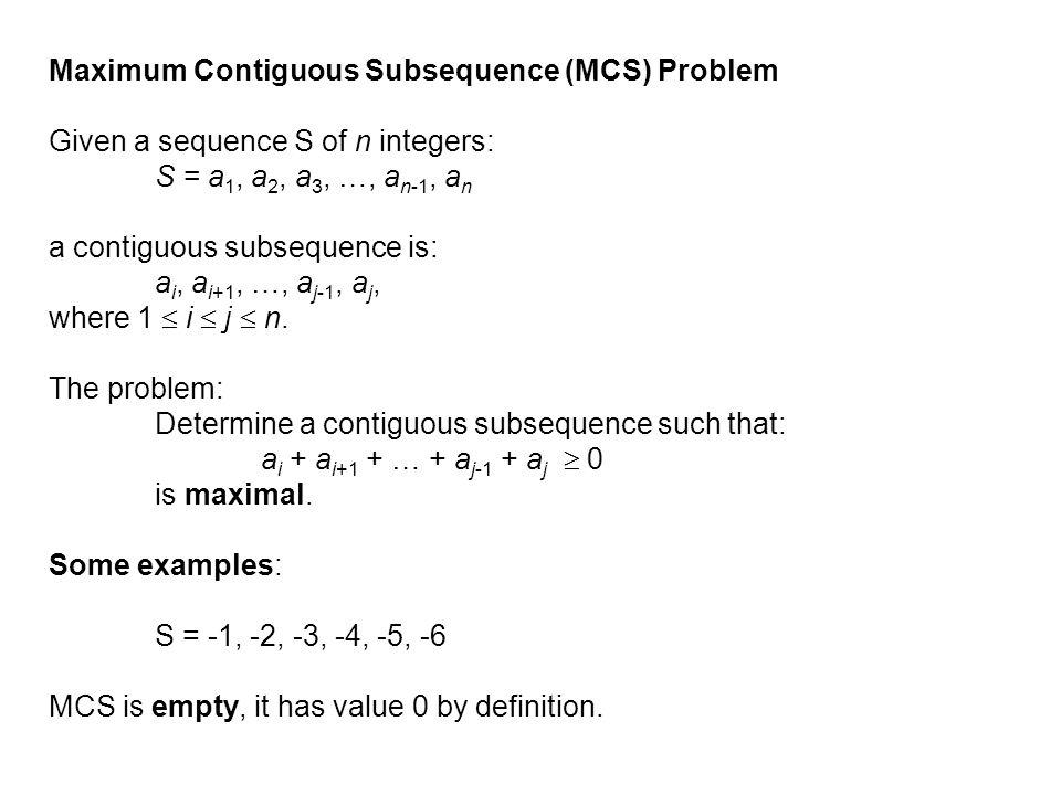 Maximum Contiguous Subsequence (MCS) Problem Given a sequence S of n integers: S = a 1, a 2, a 3, …, a n-1, a n a contiguous subsequence is: a i, a i+
