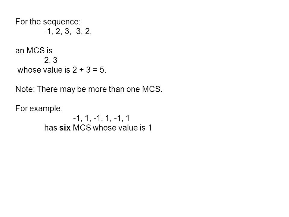 For the sequence: -1, 2, 3, -3, 2, an MCS is 2, 3 whose value is 2 + 3 = 5. Note: There may be more than one MCS. For example: -1, 1, -1, 1, -1, 1 has