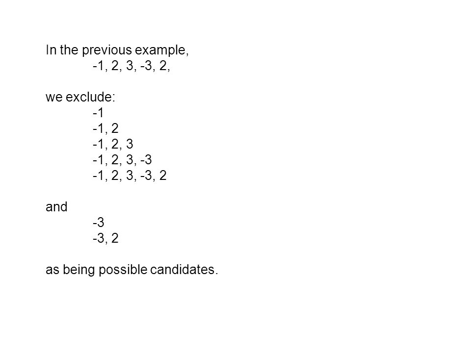 In the previous example, -1, 2, 3, -3, 2, we exclude: -1, 2 -1, 2, 3 -1, 2, 3, -3 -1, 2, 3, -3, 2 and -3 -3, 2 as being possible candidates.