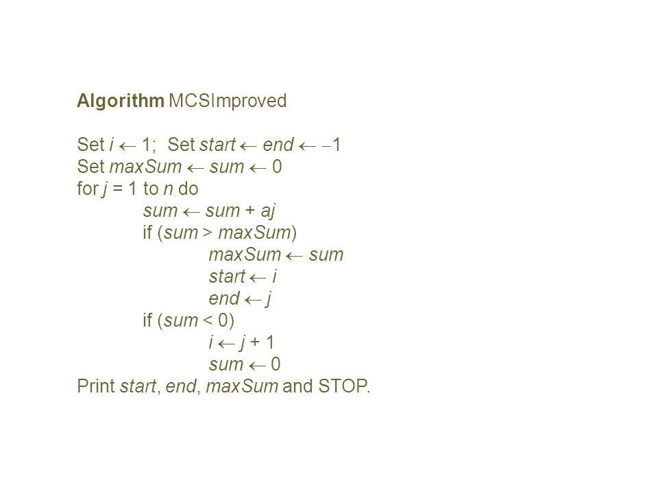 Algorithm MCSImproved Set i 1; Set start end 1 Set maxSum sum 0 for j = 1 to n do sum sum + aj if (sum > maxSum) maxSum sum start i end j if (sum < 0)
