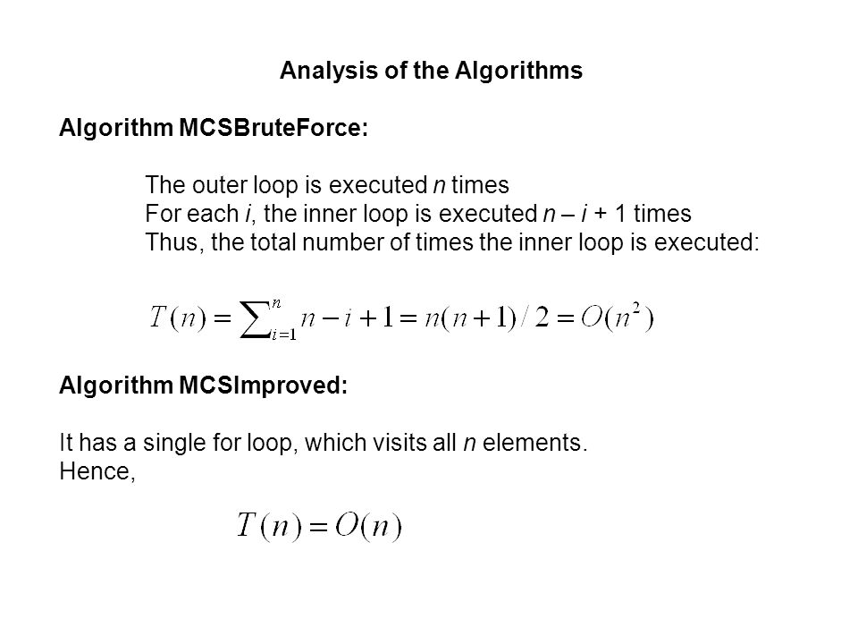 Analysis of the Algorithms Algorithm MCSBruteForce: The outer loop is executed n times For each i, the inner loop is executed n – i + 1 times Thus, th