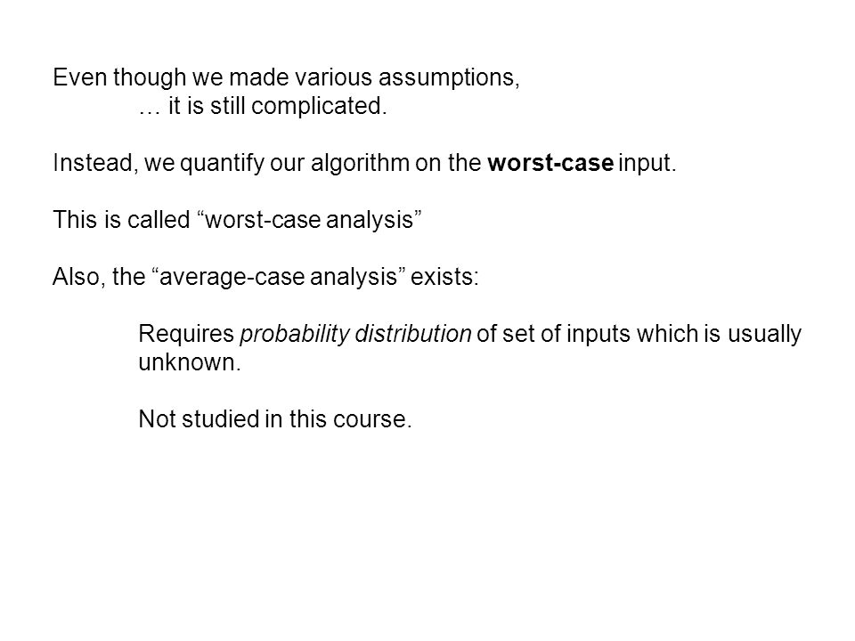 Even though we made various assumptions, … it is still complicated. Instead, we quantify our algorithm on the worst-case input. This is called worst-c