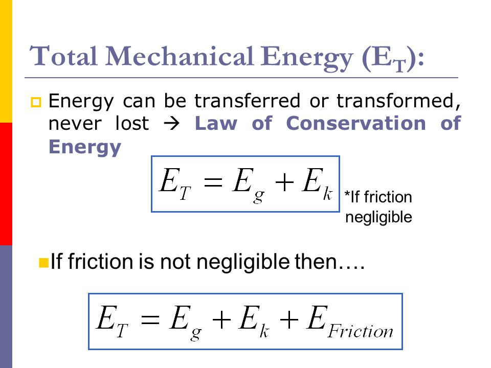 Total Mechanical Energy (E T ): Energy can be transferred or transformed, never lost Law of Conservation of Energy *If friction negligible If friction