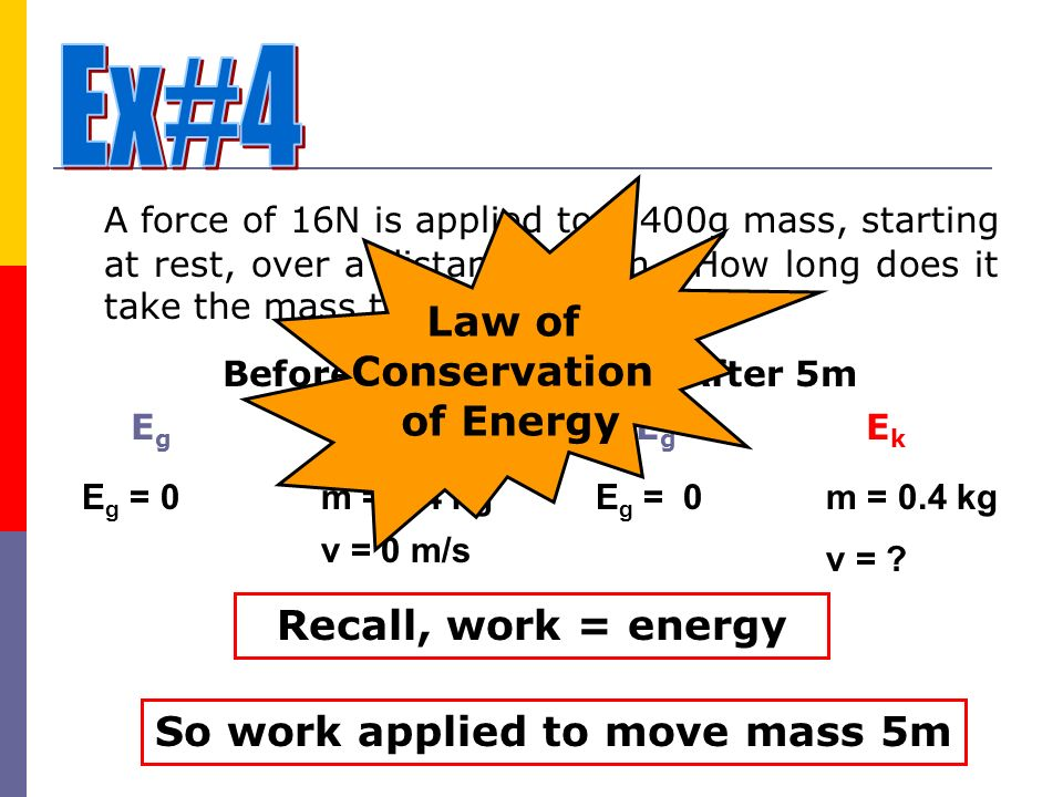 A force of 16N is applied to a 400g mass, starting at rest, over a distance of 5m. How long does it take the mass to move 5m? BeforeAfter 5m EgEg EkEk