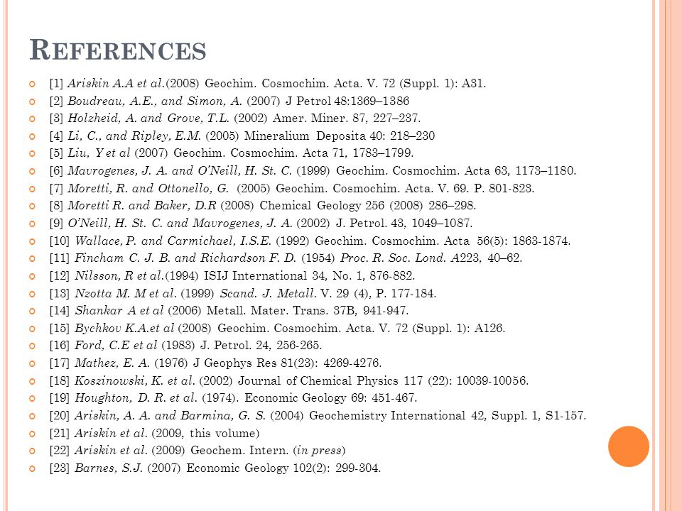 R EFERENCES [1] Ariskin A.A et al. (2008) Geochim. Cosmochim. Acta. V. 72 (Suppl. 1): A31. [2] Boudreau, A.E., and Simon, A. (2007) J Petrol 48:1369–1