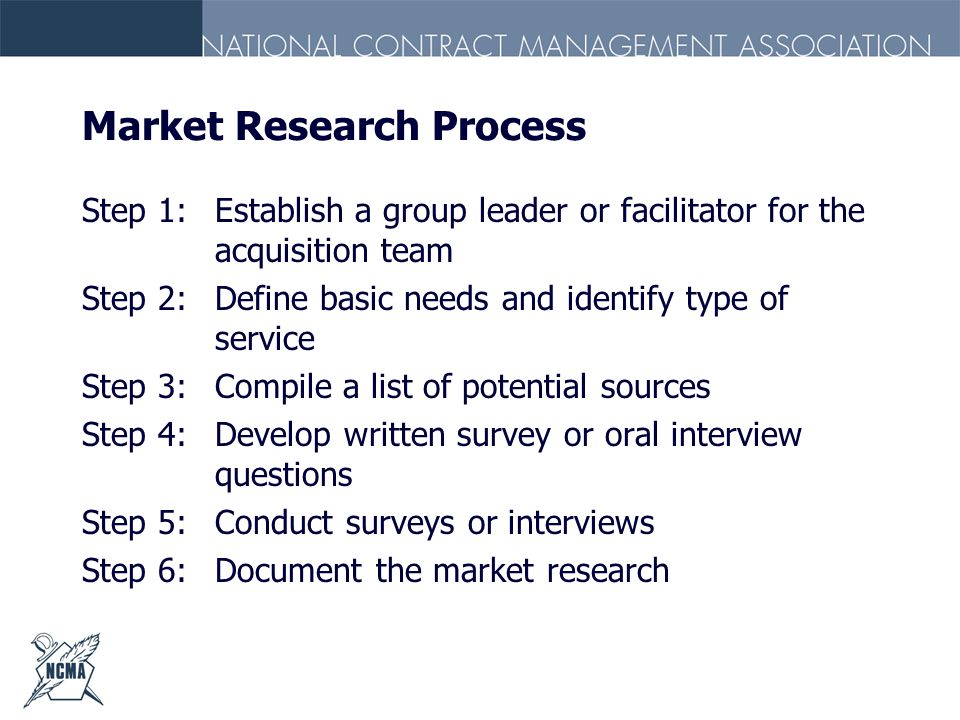 Market Research Process Step 1:Establish a group leader or facilitator for the acquisition team Step 2:Define basic needs and identify type of service