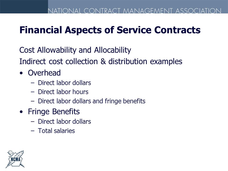 Financial Aspects of Service Contracts Cost Allowability and Allocability Indirect cost collection & distribution examples Overhead –Direct labor doll