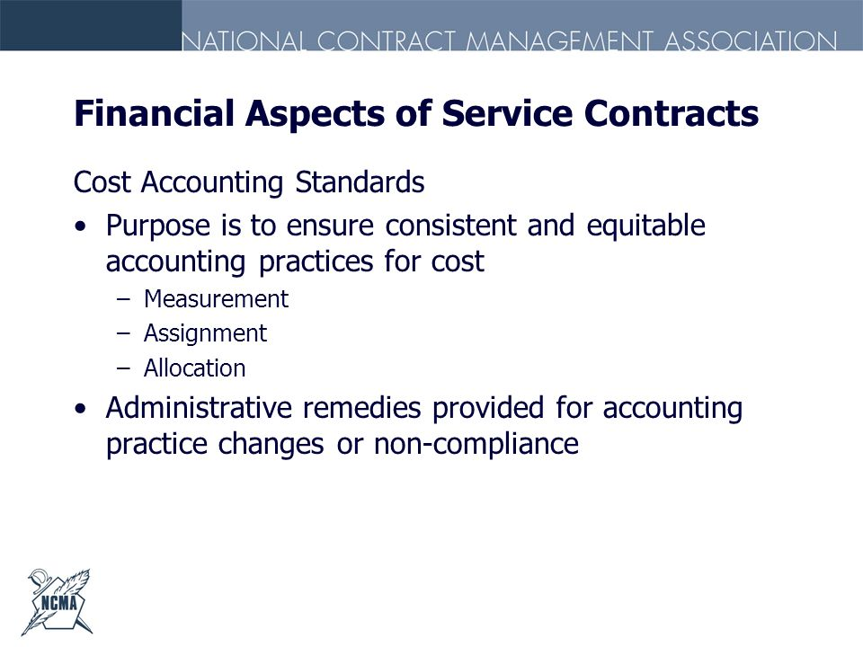 Financial Aspects of Service Contracts Cost Accounting Standards Purpose is to ensure consistent and equitable accounting practices for cost –Measurem
