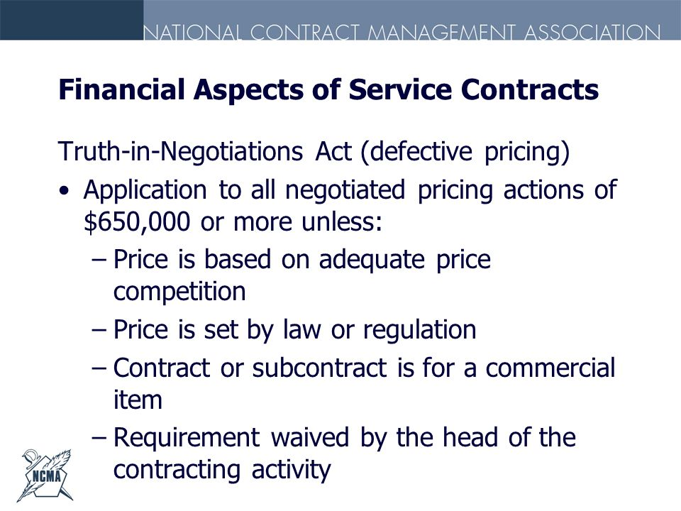 Financial Aspects of Service Contracts Truth-in-Negotiations Act (defective pricing) Application to all negotiated pricing actions of $650,000 or more