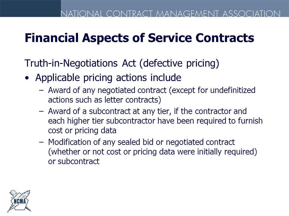 Financial Aspects of Service Contracts Truth-in-Negotiations Act (defective pricing) Applicable pricing actions include –Award of any negotiated contr