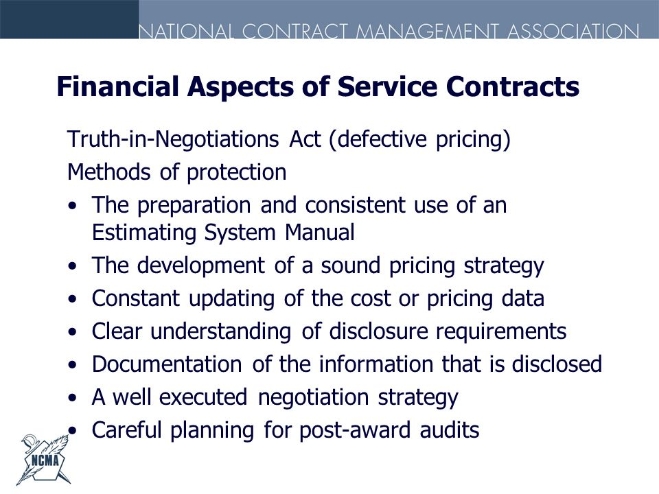 Financial Aspects of Service Contracts Truth-in-Negotiations Act (defective pricing) Methods of protection The preparation and consistent use of an Es