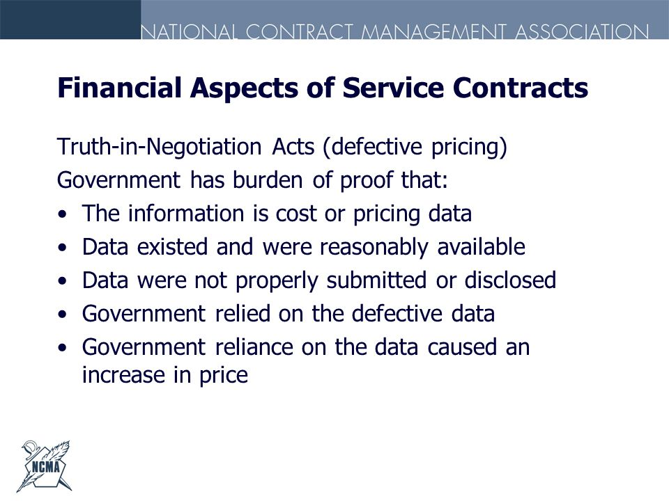 Financial Aspects of Service Contracts Truth-in-Negotiation Acts (defective pricing) Government has burden of proof that: The information is cost or p