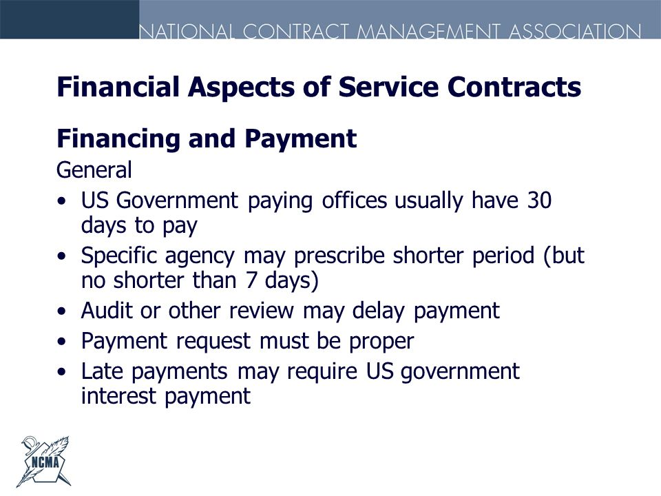 Financial Aspects of Service Contracts Financing and Payment General US Government paying offices usually have 30 days to pay Specific agency may pres
