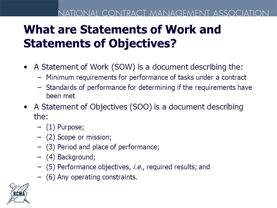 What are Statements of Work and Statements of Objectives? A Statement of Work (SOW) is a document describing the: –Minimum requirements for performanc