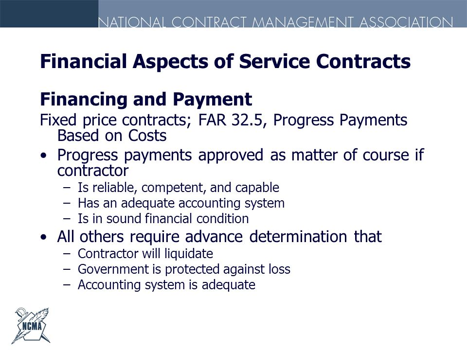 Financial Aspects of Service Contracts Financing and Payment Fixed price contracts; FAR 32.5, Progress Payments Based on Costs Progress payments appro