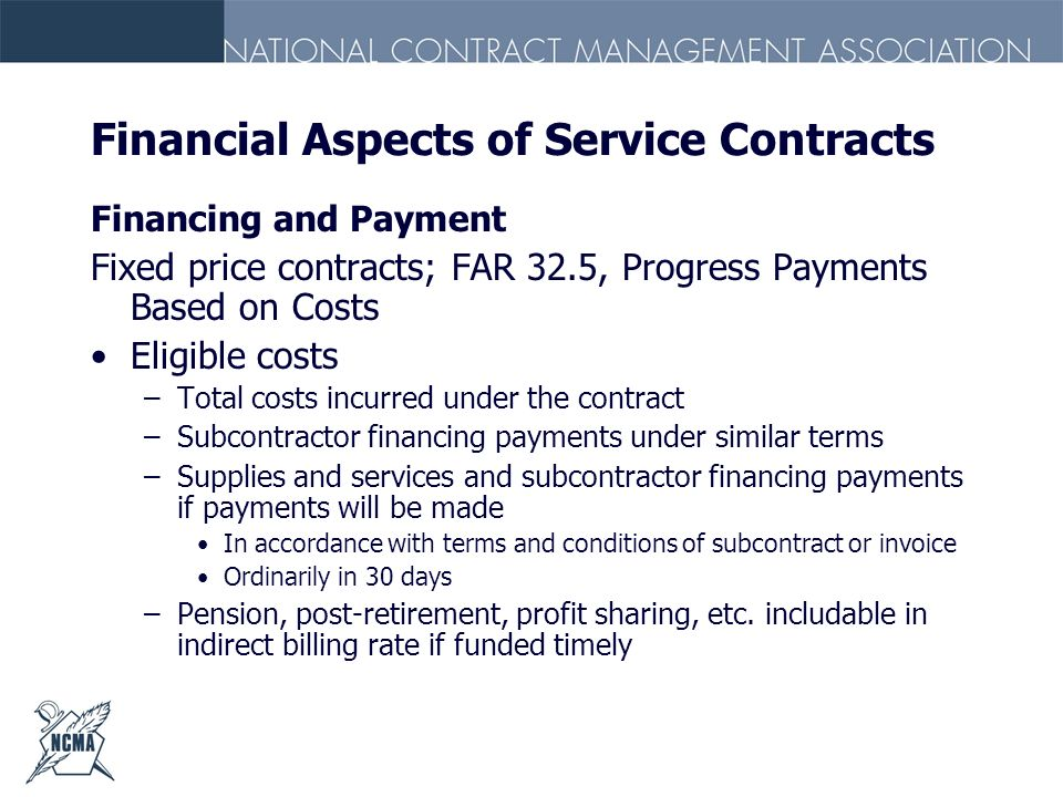 Financial Aspects of Service Contracts Financing and Payment Fixed price contracts; FAR 32.5, Progress Payments Based on Costs Eligible costs –Total c