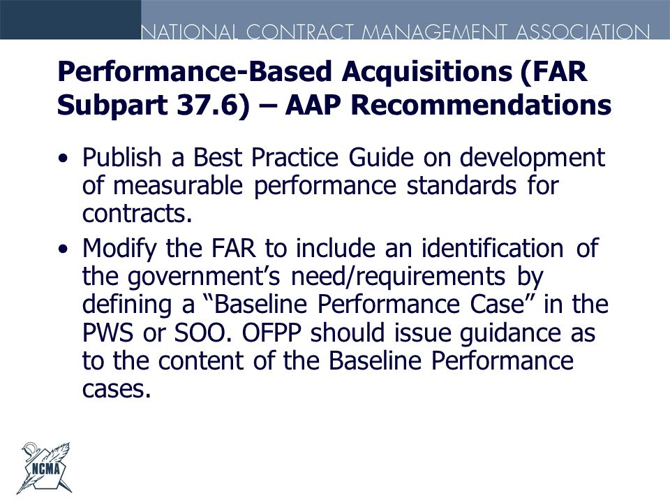 Performance-Based Acquisitions (FAR Subpart 37.6) – AAP Recommendations Publish a Best Practice Guide on development of measurable performance standar