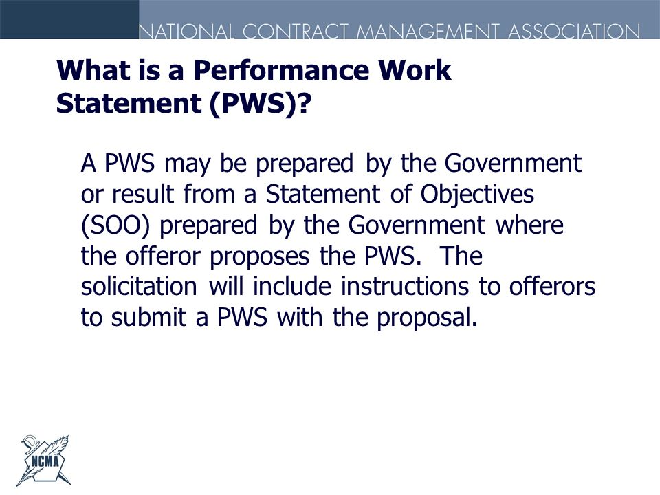 What is a Performance Work Statement (PWS)? A PWS may be prepared by the Government or result from a Statement of Objectives (SOO) prepared by the Gov