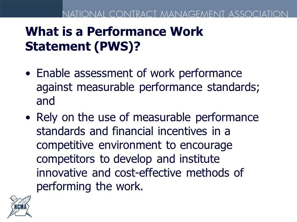 What is a Performance Work Statement (PWS)? Enable assessment of work performance against measurable performance standards; and Rely on the use of mea