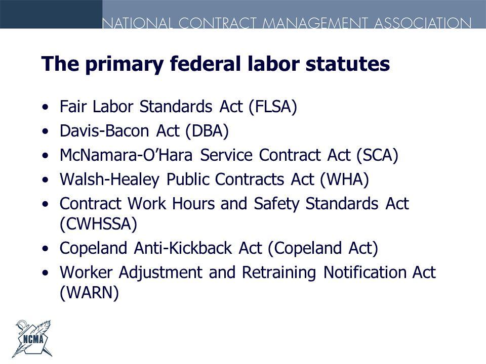 The primary federal labor statutes Fair Labor Standards Act (FLSA) Davis-Bacon Act (DBA) McNamara-OHara Service Contract Act (SCA) Walsh-Healey Public