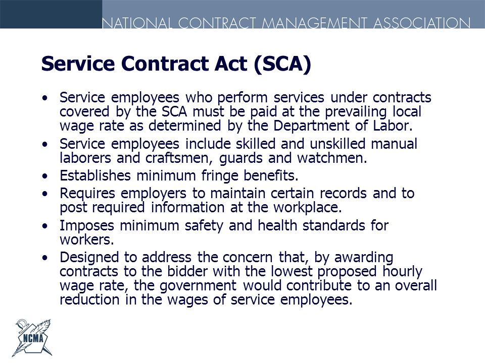 Service Contract Act (SCA) Service employees who perform services under contracts covered by the SCA must be paid at the prevailing local wage rate as